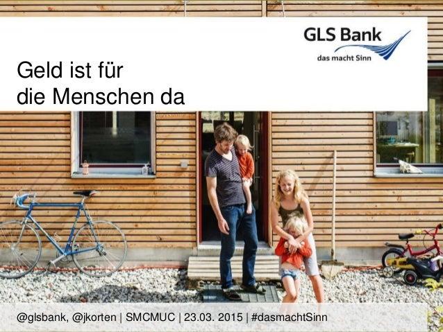 Geld ist für die Menschen da @glsbank, @jkorten | SMCMUC | 23.03. 2015 | #dasmachtSinn