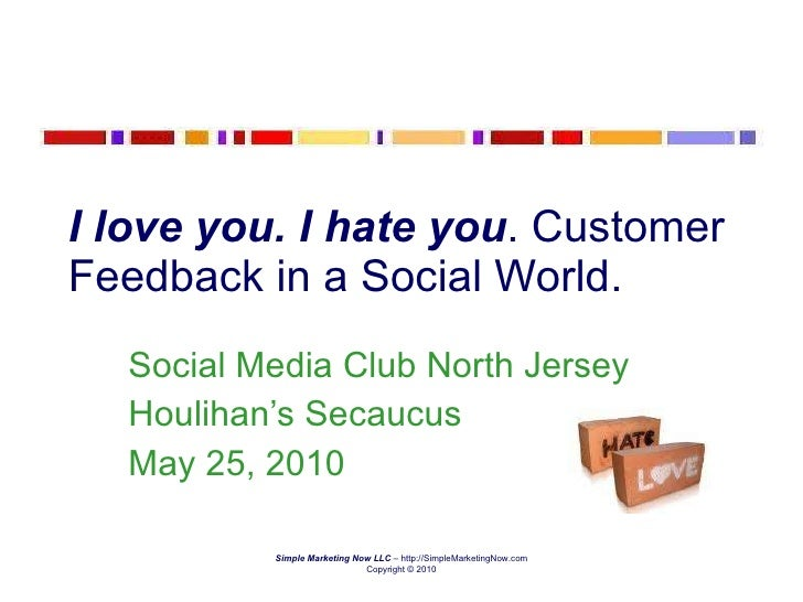 I love you. I hate you . Customer Feedback in a Social World. Social Media Club North Jersey Houlihan's Secaucus May 25, 2...