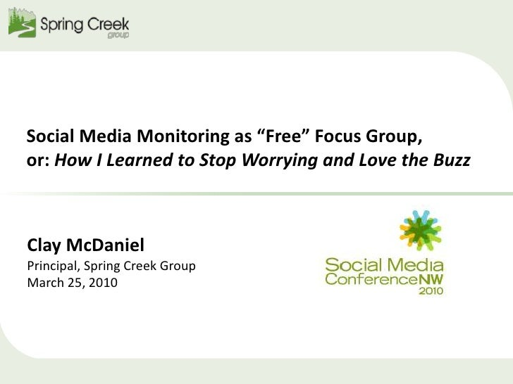 "Social Media Monitoring as ""Free"" Focus Group, or: How I Learned to Stop Worrying and Love the Buzz<br />Clay McDaniel<br ..."