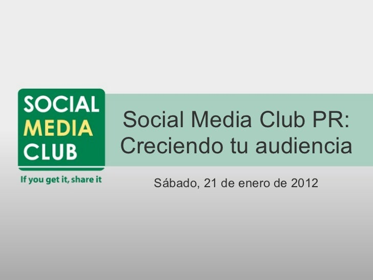 Social Media Club PR:Creciendo tu audiencia   Sábado, 21 de enero de 2012