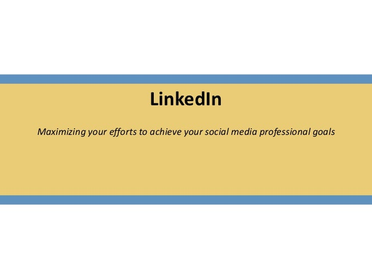 LinkedIn<br />Maximizing your efforts to achieve your social media professional goals<br /><br />