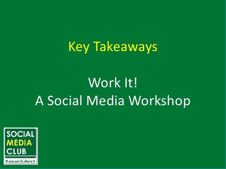 Key Takeaways<br />Work It!<br />A Social Media Workshop<br />