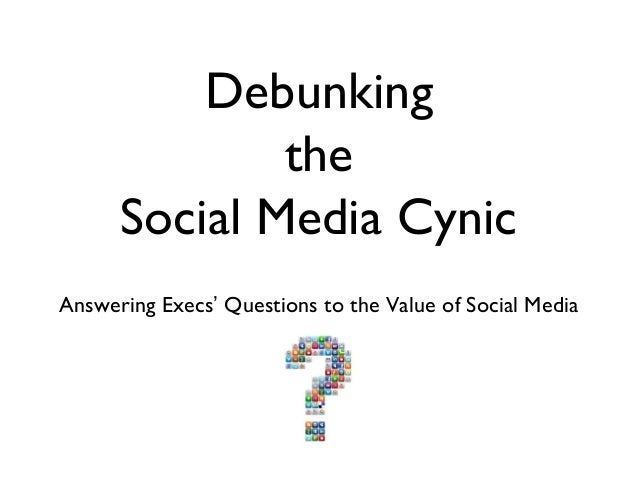 Debunking              the      Social Media CynicAnswering Execs' Questions to the Value of Social Media
