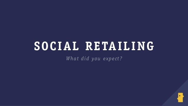 SOCIAL RETAILING What did you expect?