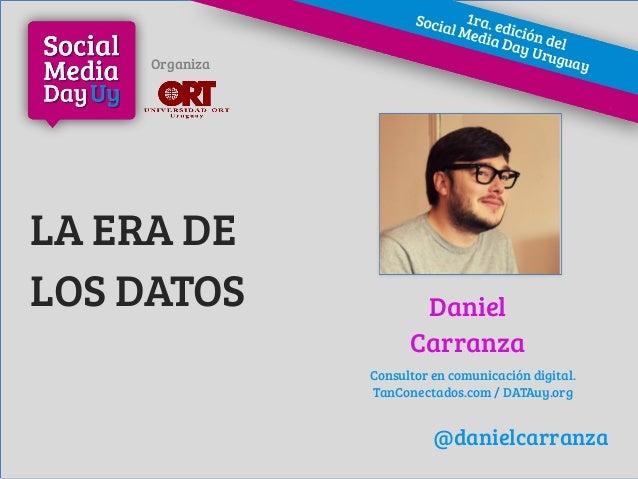 LA ERA DE LOS DATOS Daniel Carranza Consultor en comunicación digital. TanConectados.com / DATAuy.org Organiza FOTO @danie...