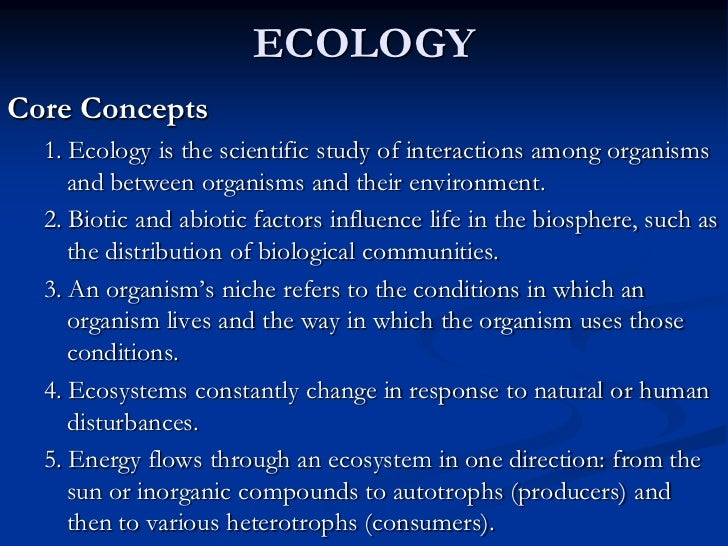 ECOLOGYCore Concepts  1. Ecology is the scientific study of interactions among organisms     and between organisms and the...