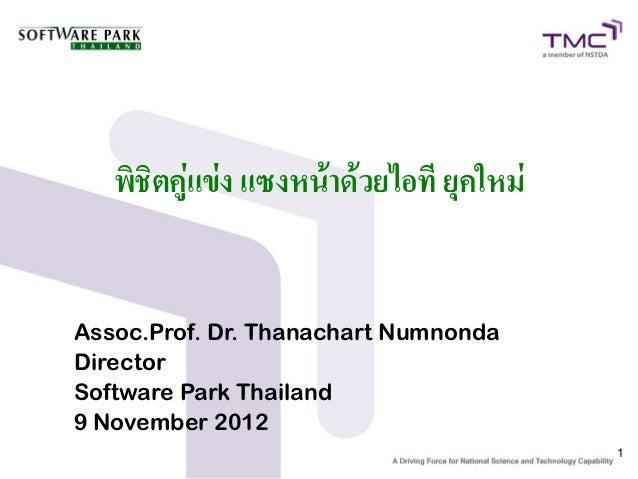 พิชิตคู่แข่ง แซงหน้าด้วยไอที ยุคใหม่Assoc.Prof. Dr. Thanachart NumnondaDirectorSoftware Park Thailand9 November 2012      ...