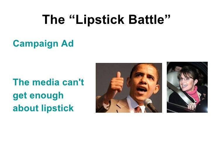 """The """"Lipstick Battle"""" <ul><li>Campaign Ad </li></ul><ul><li>The media can't  </li></ul><ul><li>get enough  </li></ul><ul><..."""