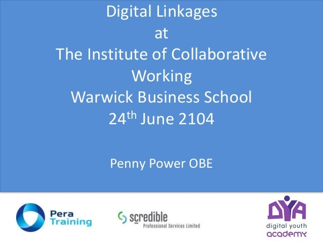 Digital Linkages at The Institute of Collaborative Working Warwick Business School 24th June 2104 Penny Power OBE
