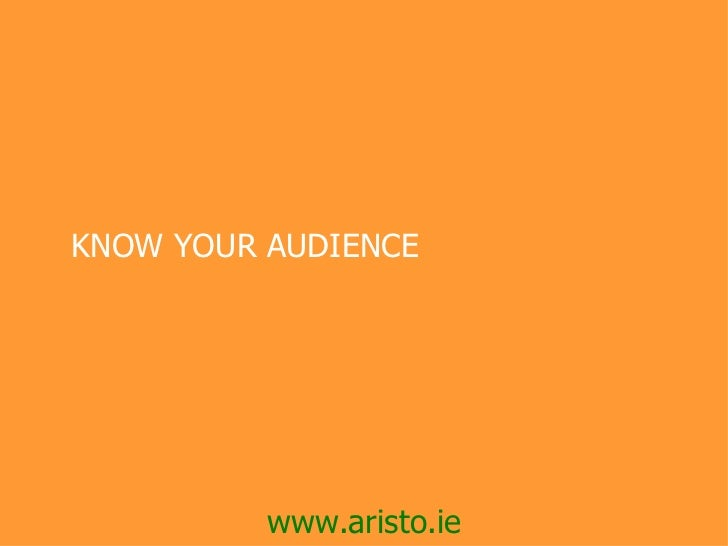  KNOW YOUR AUDIENCE           www.aristo.ie