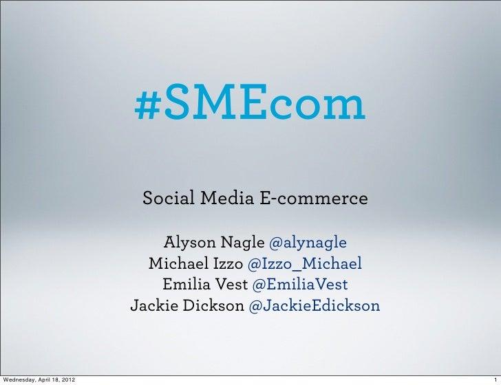 #SMEcom                             Social Media E-commerce                                Alyson Nagle @alynagle         ...
