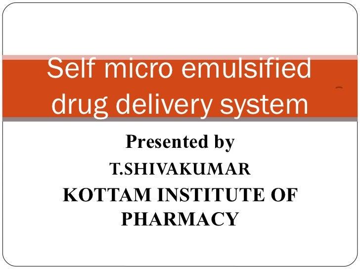 Self micro emulsifieddrug delivery system      Presented by    T.SHIVAKUMAR KOTTAM INSTITUTE OF     PHARMACY