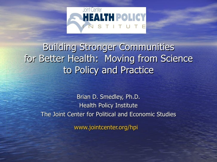 Building Stronger Communities for Better Health:  Moving from Science to Policy and Practice Brian D. Smedley, Ph.D. Healt...