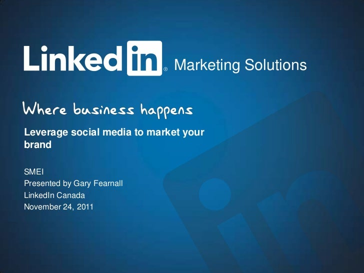 Marketing SolutionsLeverage social media to market yourbrandSMEIPresented by Gary FearnallLinkedIn CanadaNovember 24, 2011