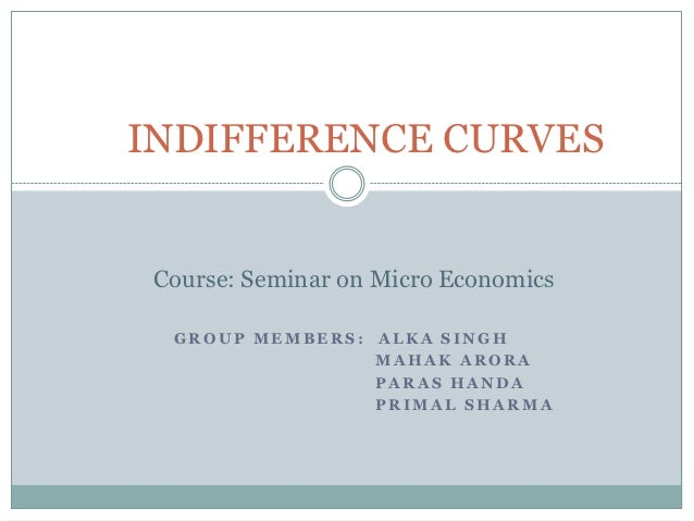 INDIFFERENCE CURVES Course: Seminar on Micro Economics  GROUP MEMBERS: ALKA SINGH                 MAHAK ARORA             ...