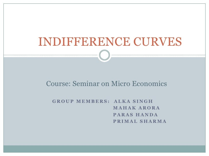 INDIFFERENCE CURVES<br />Course: Seminar on Micro Economics<br />          Group Members:  Alka Singh<br />         Mah...
