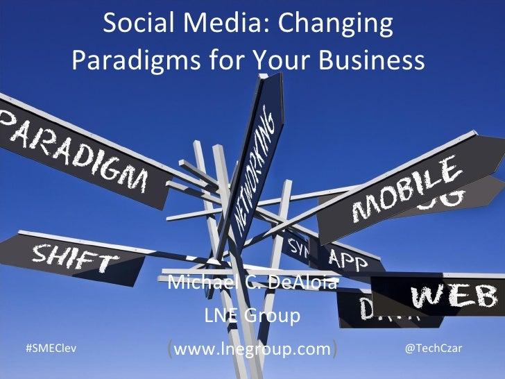 Social Media: Changing Paradigms for Your Business Michael C. DeAloia LNE Group ( www.lnegroup.com ) #SMEClev @TechCzar