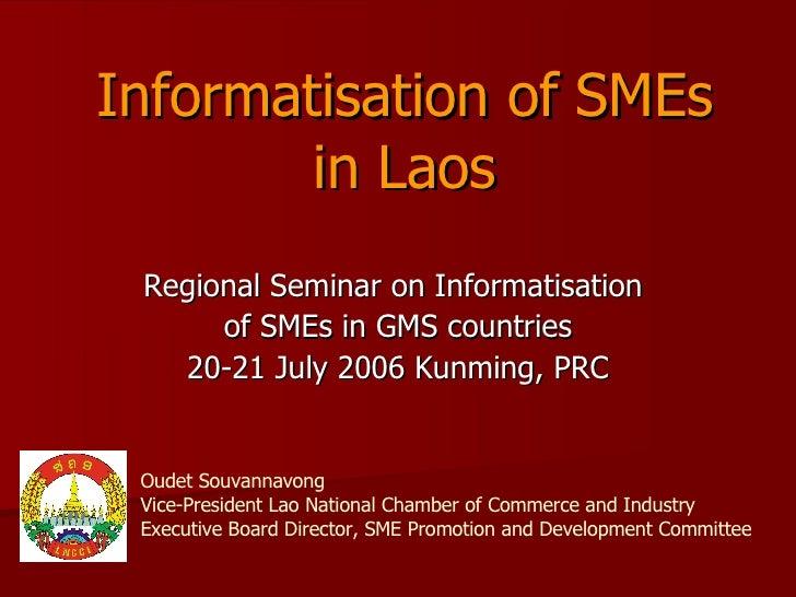 Informatisation of SMEs in Laos Regional Seminar on Informatisation  of SMEs in GMS countries 20-21 July 2006 Kunming, PRC...