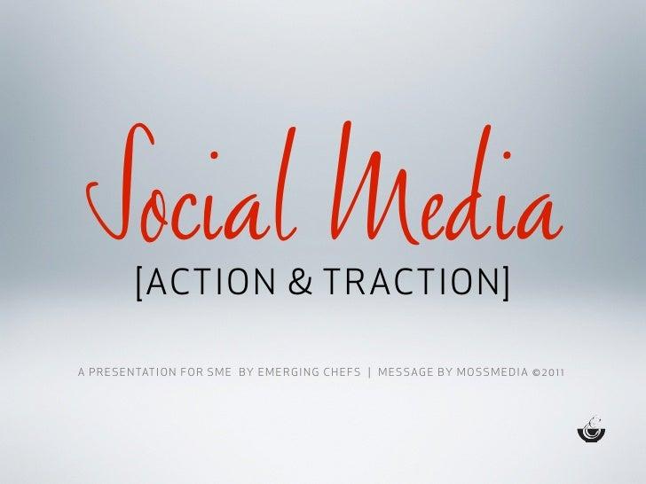 Social Media            [ACTION & TRACTION]A P R E S E N TAT I O N F O R S M E B Y E M E R G I N G C H E F S   M E S SAG E...