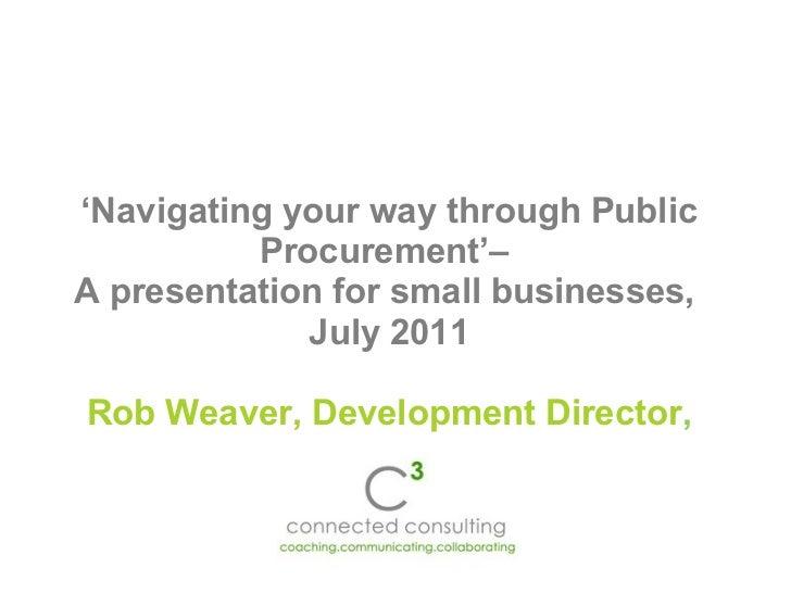 ' Navigating your way through Public Procurement'–  A presentation for small businesses,  July 2011 Rob Weaver, Developmen...