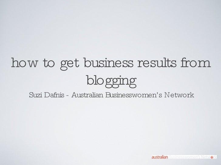 how to get business results from blogging <ul><li>Suzi Dafnis - Australian Businesswomen's Network </li></ul>