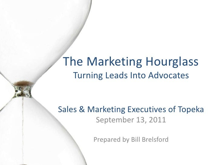 The Marketing HourglassTurning Leads Into Advocates<br />Sales & Marketing Executives of Topeka<br />September 13, 2011<br...
