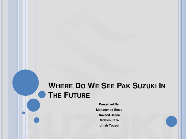 WHERE DO WE SEE PAK SUZUKI INTHE FUTURE            Presented By:           Mohammed Emad            Naveed Bajwa          ...