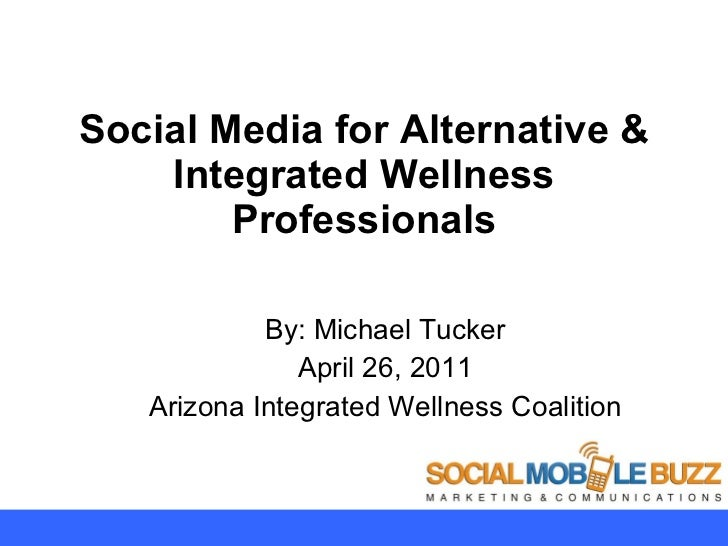 Social Media for Alternative & Integrated Wellness Professionals By: Michael Tucker April 26, 2011 Arizona Integrated Well...