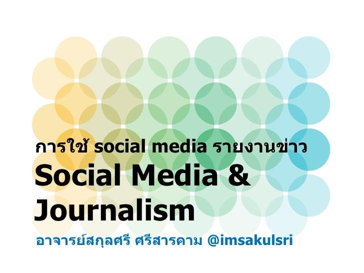 การใช้ social media รายงานข่าวSocial Media &Journalismอาจารย์สกุลศรี ศรีสารคาม @imsakulsri