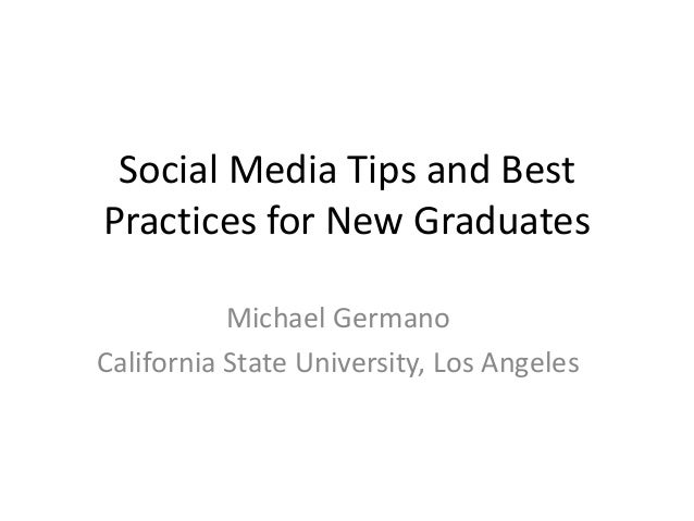 Social Media Tips and Best Practices for New Graduates Michael Germano California State University, Los Angeles