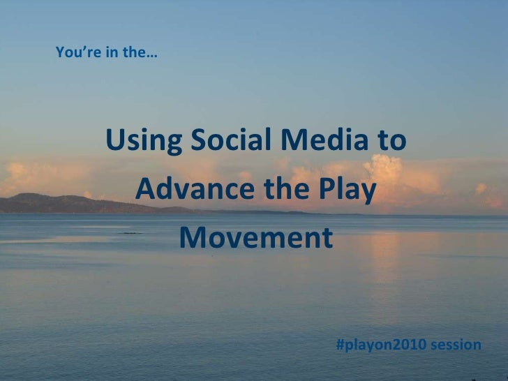 Using Social Media to Advance the Play Movement You're in the… #playon2010 session