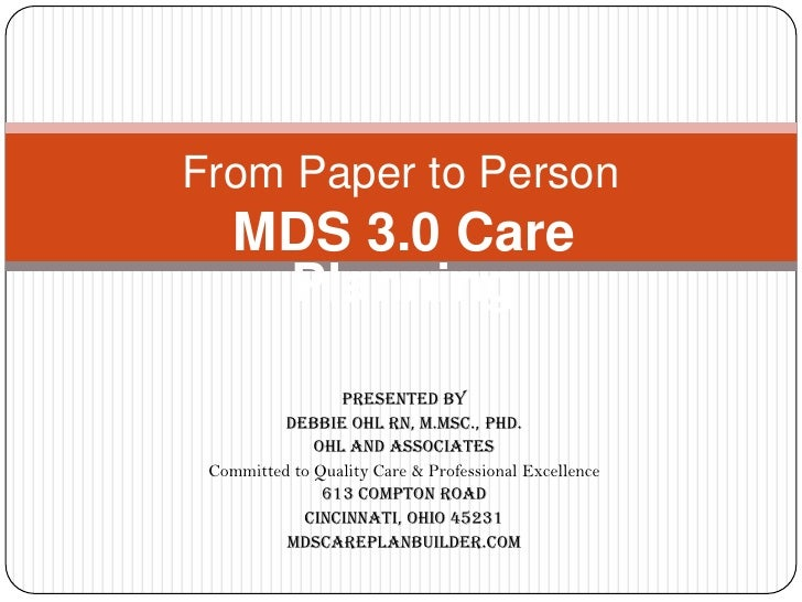 From Paper to Person<br />MDS 3.0 Care Planning <br />Presented by<br />Debbie Ohl RN, M.Msc., PhD.<br />Ohl and Associate...