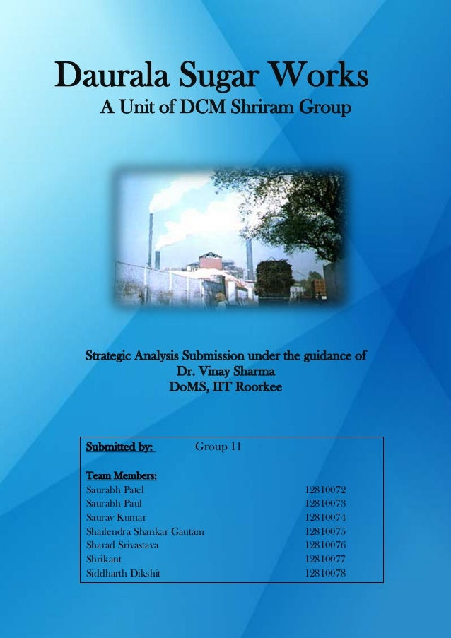 Daurala Sugar Works A Unit of DCM Shriram Group  Strategic Analysis Submission under the guidance of Dr. Vinay Sharma DoMS...