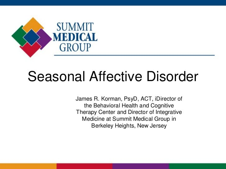 Seasonal Affective Disorder       James R. Korman, PsyD, ACT, iDirector of          the Behavioral Health and Cognitive   ...