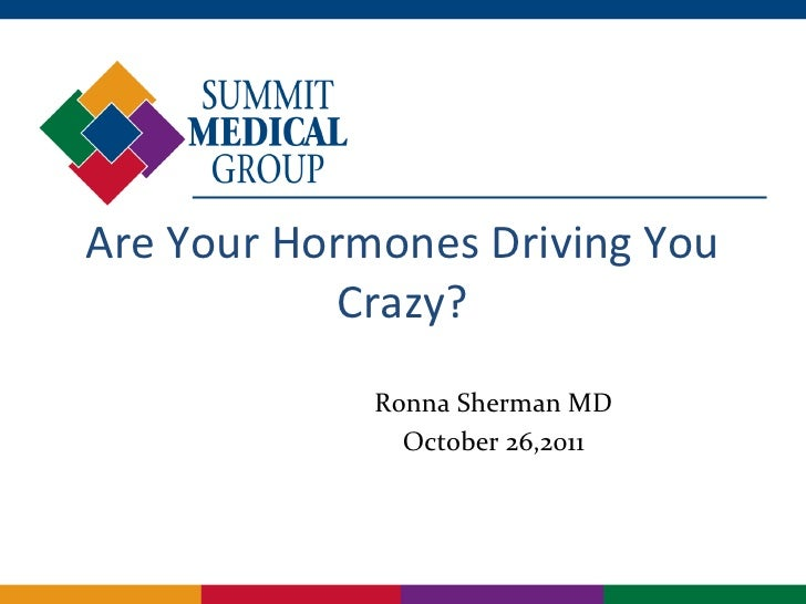 Are Your Hormones Driving You            Crazy?             Ronna Sherman MD               October 26,2011