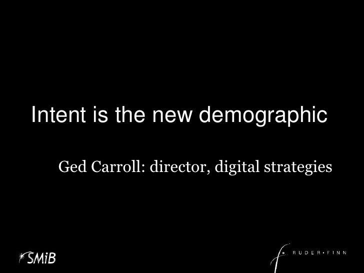 Intent is the new demographic<br />Ged Carroll: director, digital strategies<br />