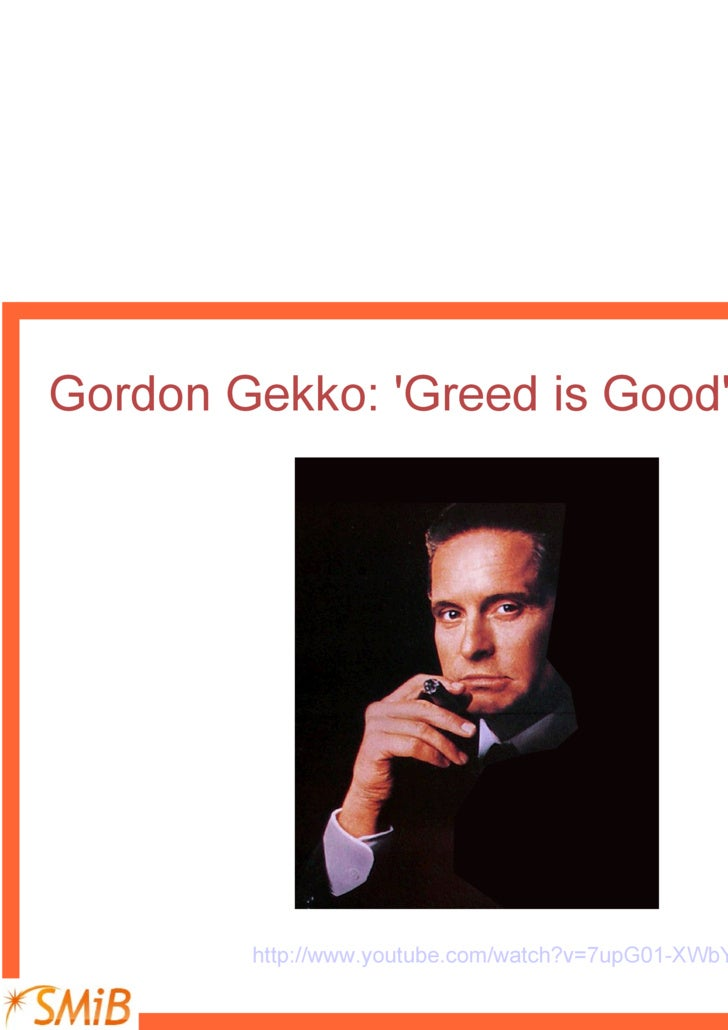 greed is good by gordon gekko When wall street's gordon gekko (michael douglas) calmly says the phrase greed is, for lack of a better word, good, a quotable star is born.