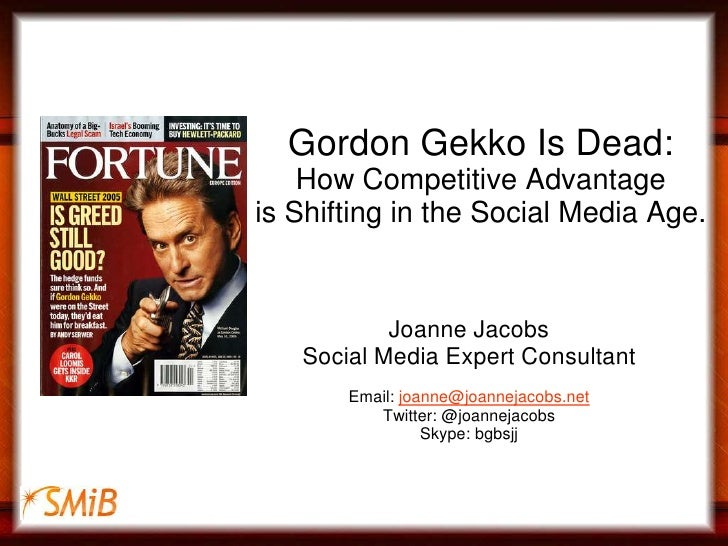 Gordon Gekko Is Dead:How Competitive Advantage is Shifting in the Social Media Age.<br />Joanne Jacobs<br />Social Media E...