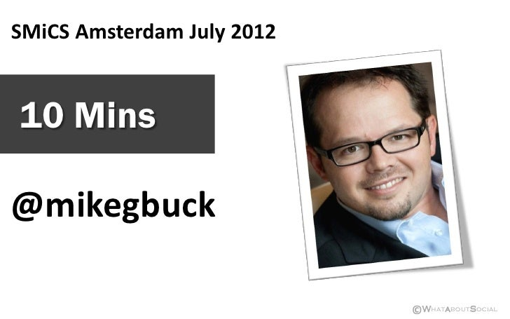 SMiCS Amsterdam July 201210 Mins@mikegbuck                            ©WhataboutSocial