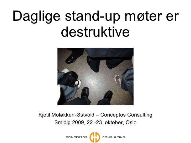 Daglige stand-up møter er destruktive Kjetil Moløkken-Østvold – Conceptos Consulting Smidig 2009, 22.-23.  oktober , Oslo