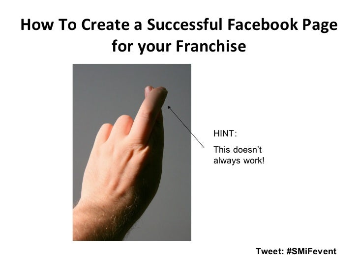 How To Create a Successful Facebook Page for your Franchise Tweet: #SMiFevent HINT:  This doesn't always work!