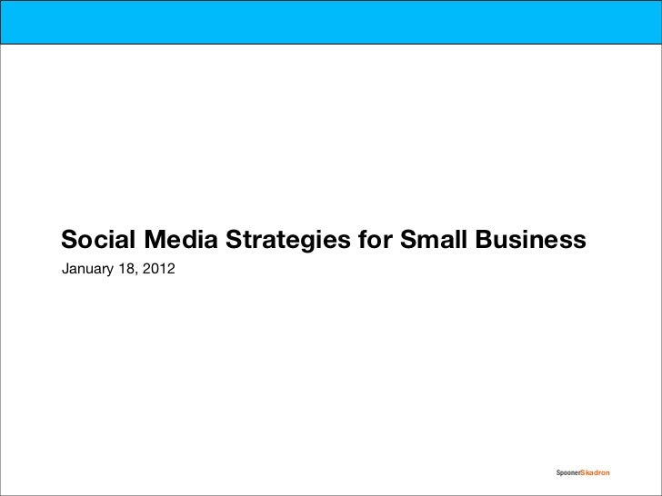 Social Media Strategies for Small BusinessJanuary 18, 2012                                       SpoonerSkadron