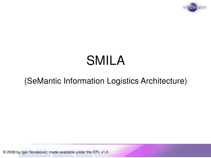 SMILA            (SeMantic Information Logistics Architecture)     © 2008 by Igor Novakovic; made available under the EPL ...