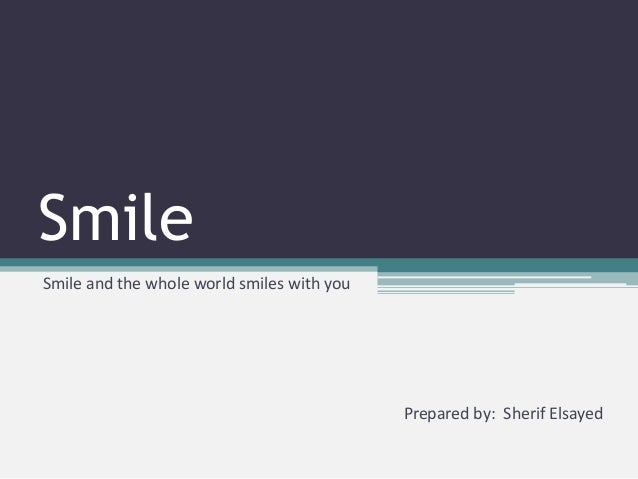 SmileSmile and the whole world smiles with you                                            Prepared by: Sherif Elsayed