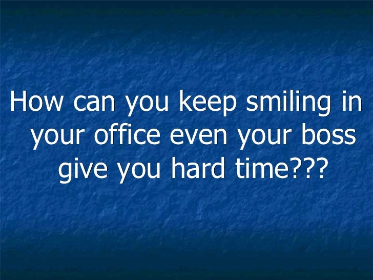 <ul><li>How can you keep smiling in your office even your boss give you hard time??? </li></ul>