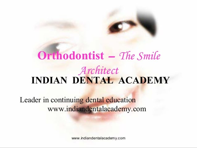 Orthodontist – The Smile Architect  INDIAN DENTAL ACADEMY Leader in continuing dental education www.indiandentalacademy.co...