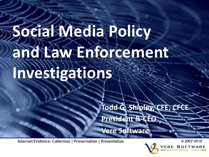 Social Media Policy and Law Enforcement Investigations           Todd G. Shipley, CFE, CFCE           President & CEO     ...