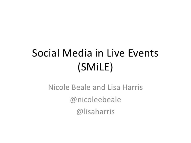 Social Media in Live Events         (SMiLE)   Nicole Beale and Lisa Harris         @nicoleebeale           @lisaharris