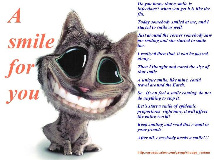 Do you know that a smile is infectious? when you get it is like the flu. Today somebody smiled at me, and I started to smi...