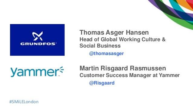 #SMiLELondon Thomas Asger Hansen Head of Global Working Culture & Social Business @thomasasger Martin Risgaard Rasmussen C...